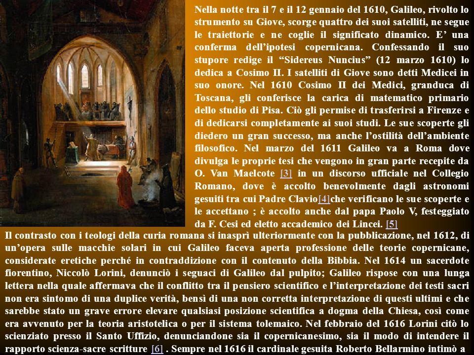 Nella notte tra il 7 e il 12 gennaio del 1610, Galileo, rivolto lo strumento su Giove, scorge quattro dei suoi satelliti, ne segue le traiettorie e ne coglie il significato dinamico. E' una conferma dell'ipotesi copernicana. Confessando il suo stupore redige il Sidereus Nuncius (12 marzo 1610) lo dedica a Cosimo II. I satelliti di Giove sono detti Medicei in suo onore. Nel 1610 Cosimo II dei Medici, granduca di Toscana, gli conferisce la carica di matematico primario dello studio di Pisa. Ciò gli permise di trasferirsi a Firenze e di dedicarsi completamente ai suoi studi. Le sue scoperte gli diedero un gran successo, ma anche l'ostilità dell'ambiente filosofico. Nel marzo del 1611 Galileo va a Roma dove divulga le proprie tesi che vengono in gran parte recepite da O. Van Maelcote [3] in un discorso ufficiale nel Collegio Romano, dove è accolto benevolmente dagli astronomi gesuiti tra cui Padre Clavio[4]che verificano le sue scoperte e le accettano ; è accolto anche dal papa Paolo V, festeggiato da F. Cesi ed eletto accademico dei Lincei. [5]